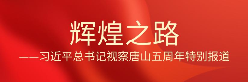 【专题】辉煌之路——习近平总书记视察唐山五周年特别报道